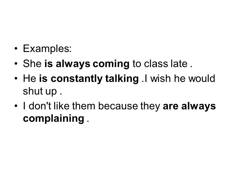 Examples: She is always coming to class late. He is constantly talking. I wish he would shut up.