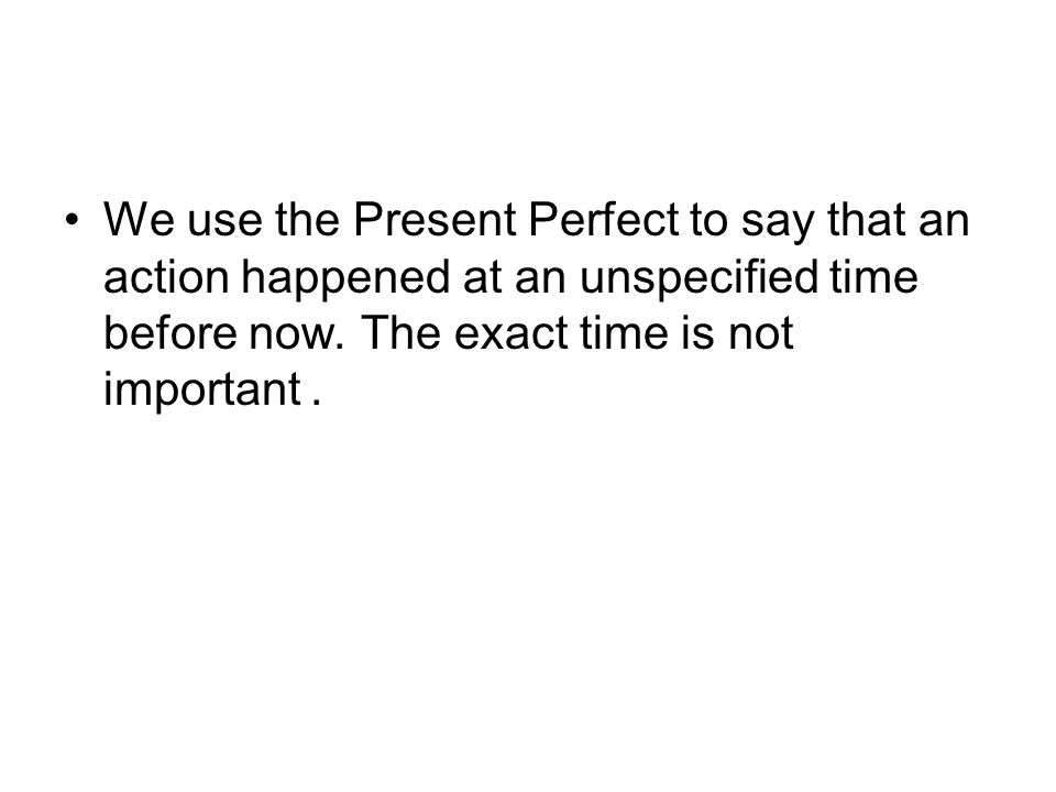 We use the Present Perfect to say that an action happened at an unspecified time before now.