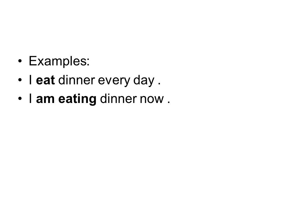Examples: I eat dinner every day. I am eating dinner now.