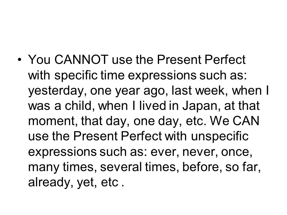 You CANNOT use the Present Perfect with specific time expressions such as: yesterday, one year ago, last week, when I was a child, when I lived in Japan, at that moment, that day, one day, etc.