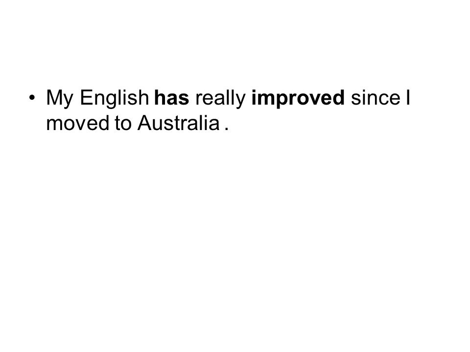My English has really improved since I moved to Australia.