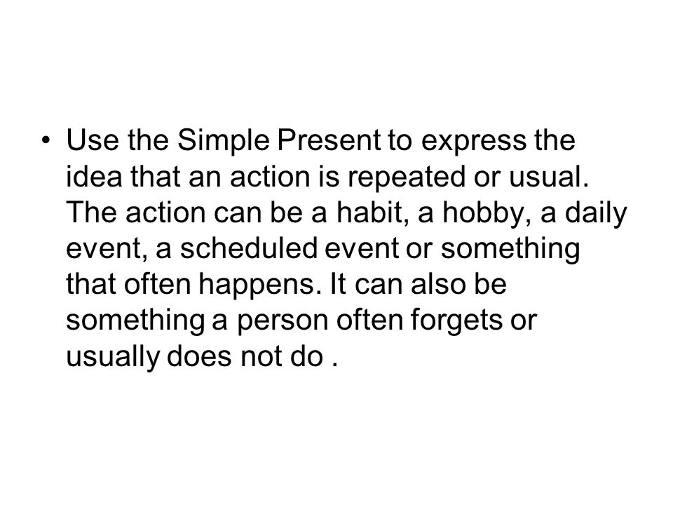 Use the Simple Present to express the idea that an action is repeated or usual.