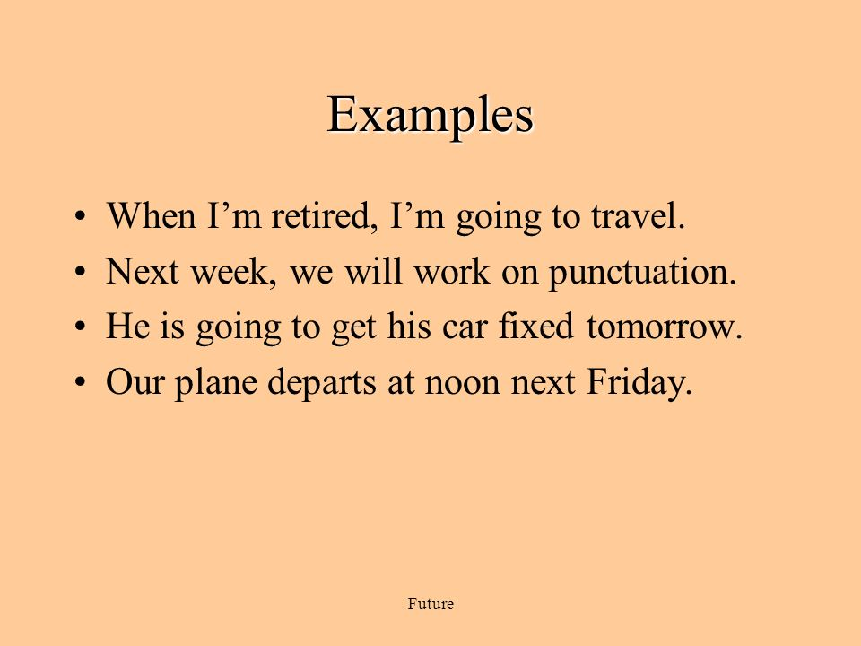 Examples When I'm retired, I'm going to travel.