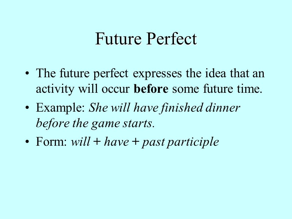 Future Perfect The future perfect expresses the idea that an activity will occur before some future time.