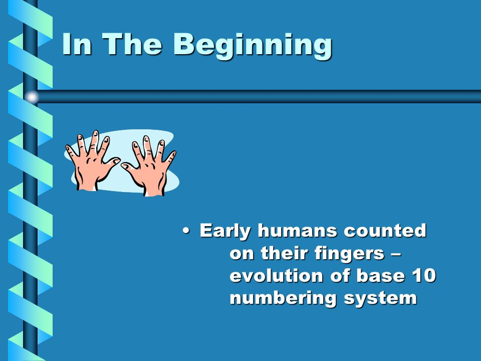 In The Beginning Early humans counted on their fingers – evolution of base 10 numbering system