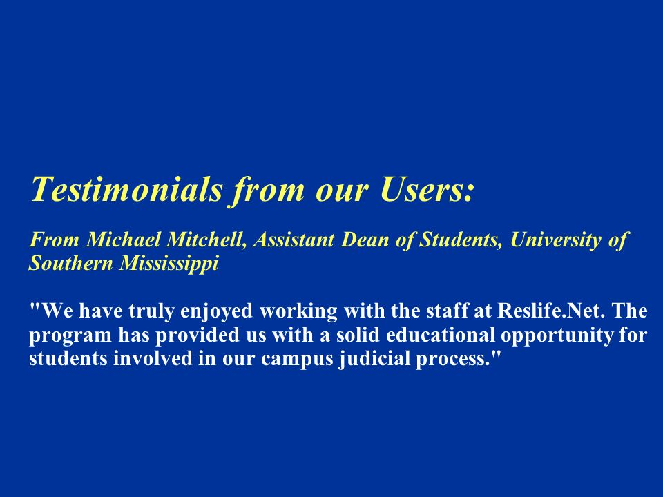 Testimonials from our Users: From Michael Mitchell, Assistant Dean of Students, University of Southern Mississippi We have truly enjoyed working with the staff at Reslife.Net.