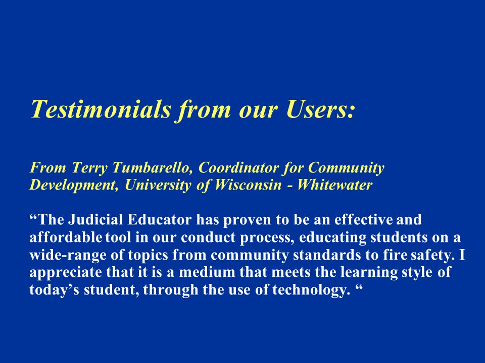 Testimonials from our Users: From Terry Tumbarello, Coordinator for Community Development, University of Wisconsin - Whitewater The Judicial Educator has proven to be an effective and affordable tool in our conduct process, educating students on a wide-range of topics from community standards to fire safety.
