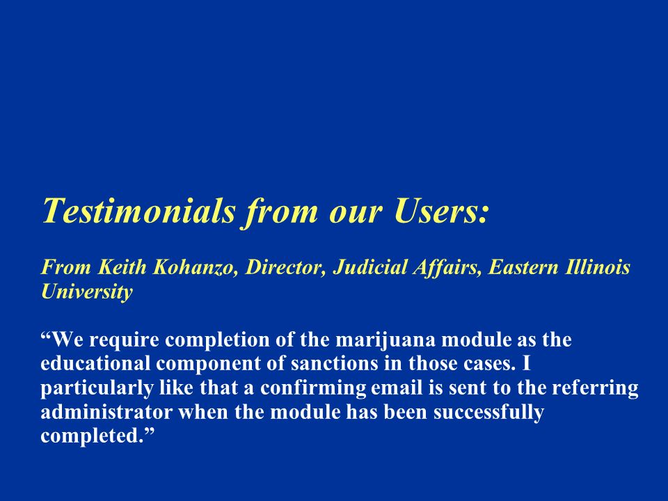 Testimonials from our Users: From Keith Kohanzo, Director, Judicial Affairs, Eastern Illinois University We require completion of the marijuana module as the educational component of sanctions in those cases.