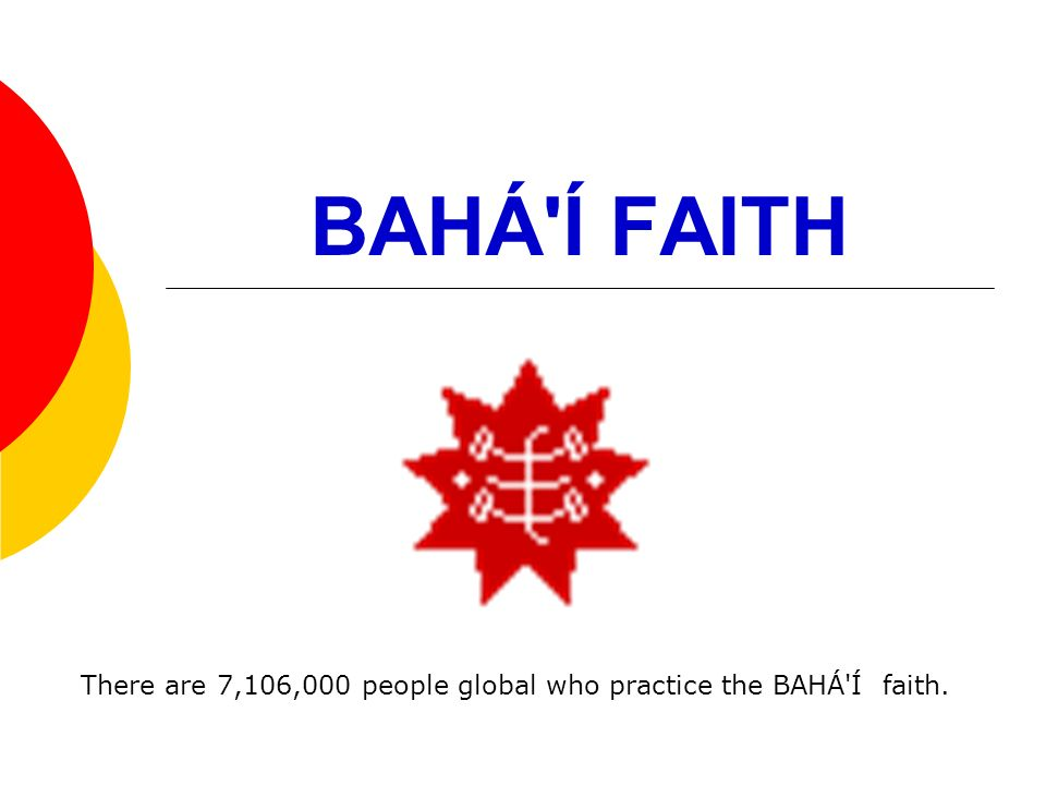 BAHÁ Í FAITH There are 7,106,000 people global who practice the BAHÁ Í faith.