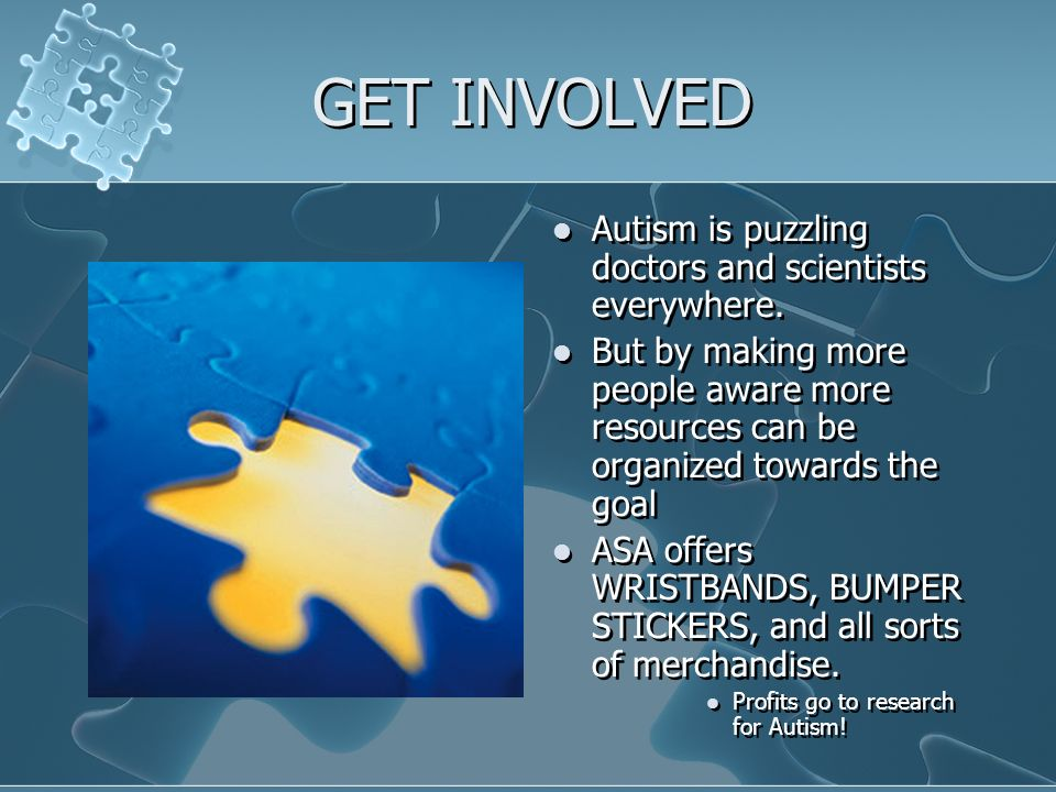 GET INVOLVED Autism is puzzling doctors and scientists everywhere.