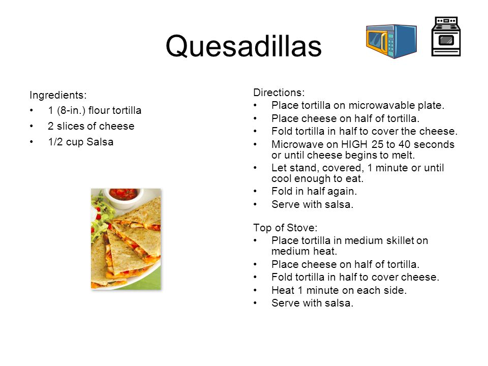 Quesadillas Ingredients: 1 (8-in.) flour tortilla 2 slices of cheese