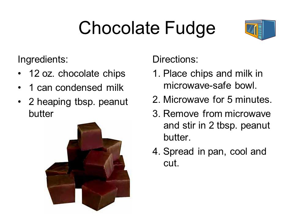 Chocolate Fudge Ingredients: 12 oz. chocolate chips