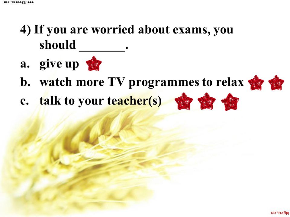 4) If you are worried about exams, you should _______.