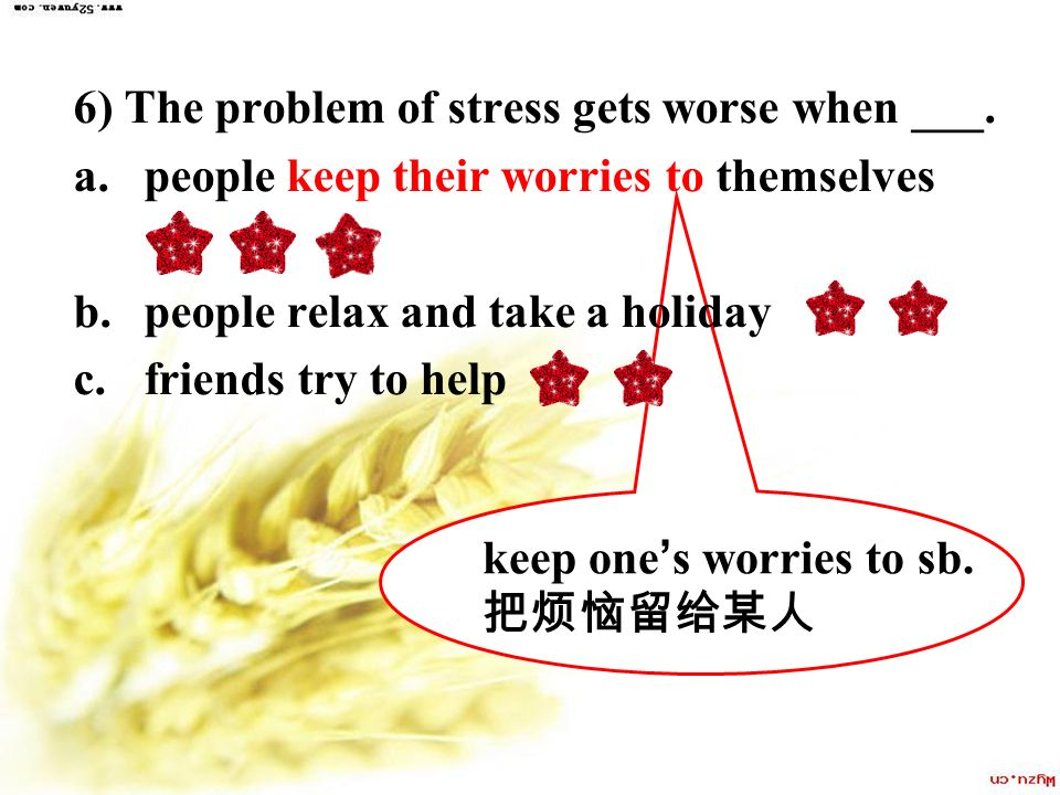 6) The problem of stress gets worse when ___.