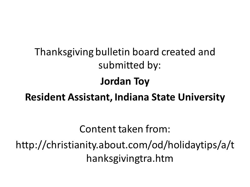 Thanksgiving bulletin board created and submitted by: Jordan Toy Resident Assistant, Indiana State University Content taken from: http://christianity.about.com/od/holidaytips/a/thanksgivingtra.htm