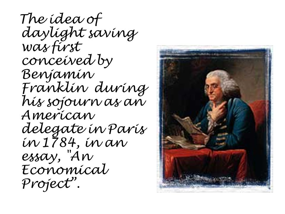 The idea of daylight saving was first conceived by Benjamin Franklin during his sojourn as an American delegate in Paris in 1784, in an essay, An Economical Project .