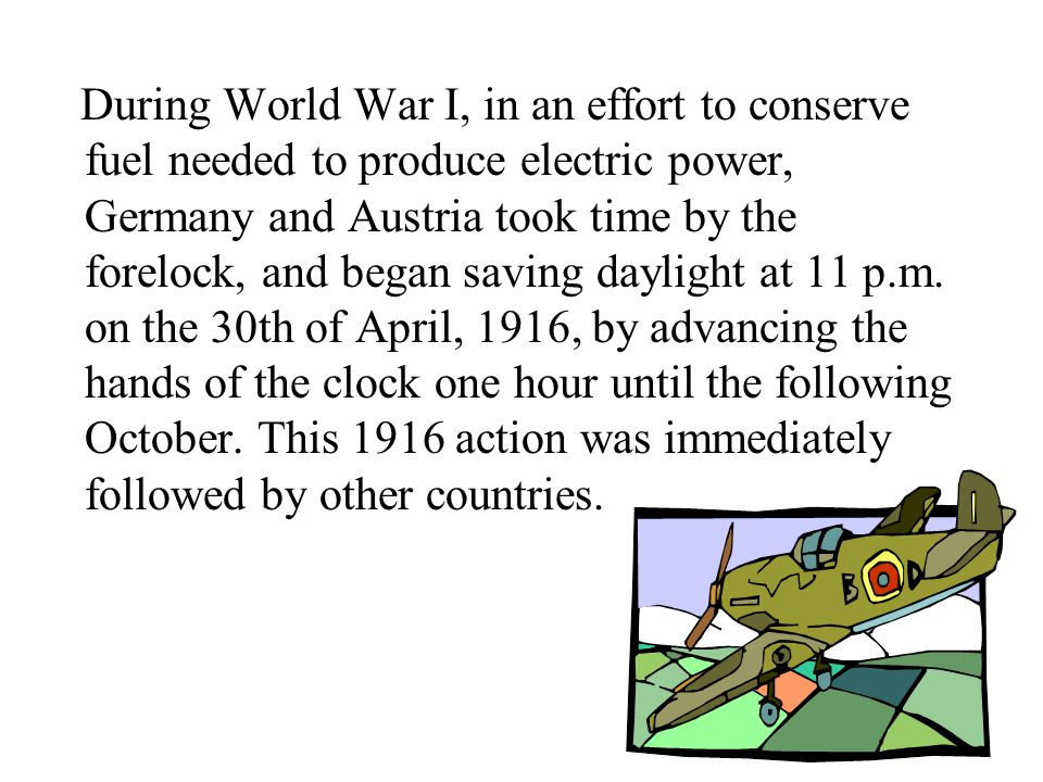 During World War I, in an effort to conserve fuel needed to produce electric power, Germany and Austria took time by the forelock, and began saving daylight at 11 p.m.