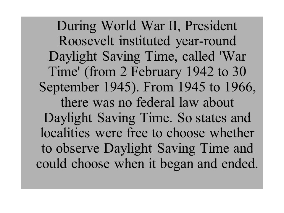 During World War II, President Roosevelt instituted year-round Daylight Saving Time, called War Time (from 2 February 1942 to 30 September 1945).