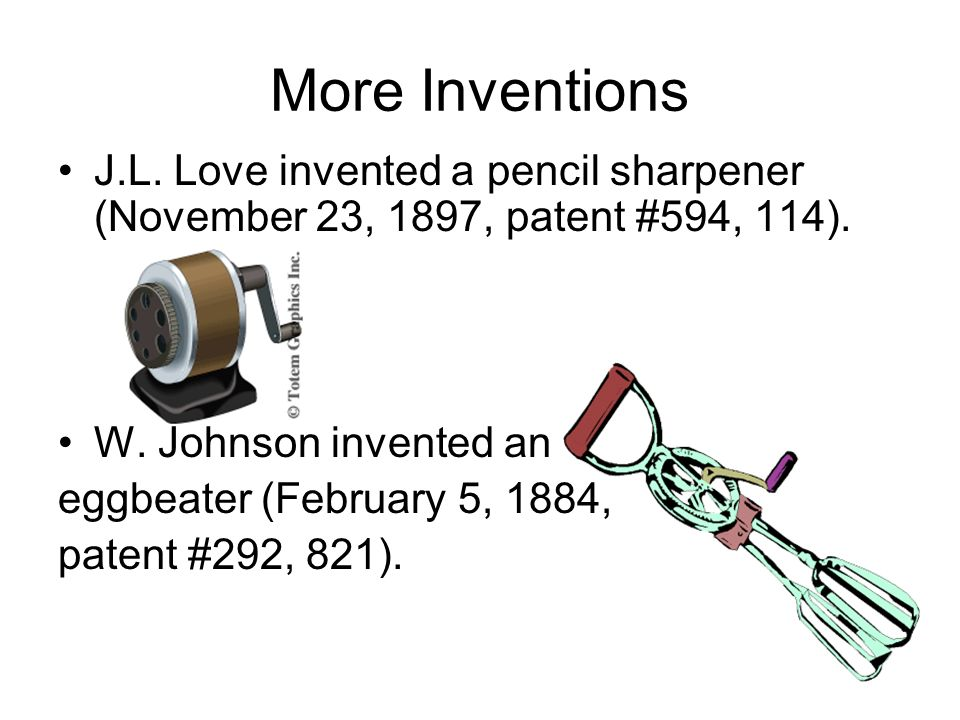 More Inventions J.L. Love invented a pencil sharpener (November 23, 1897, patent #594, 114). W. Johnson invented an.