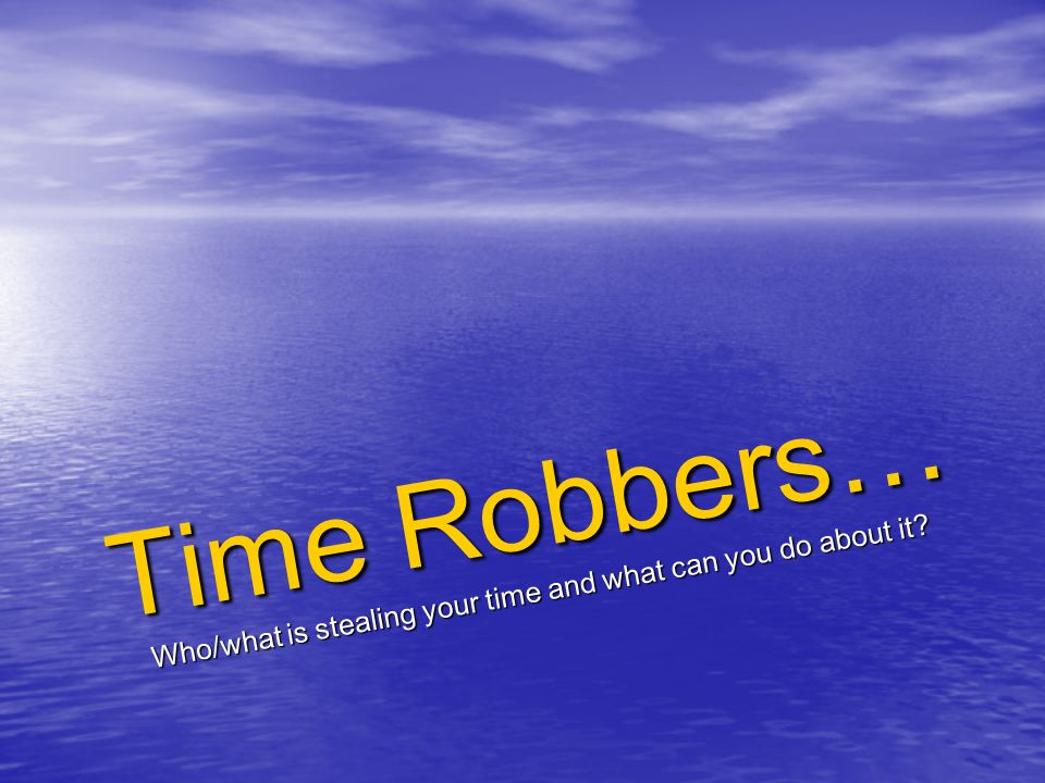 Time Robbers… Who/what is stealing your time and what can you do about it