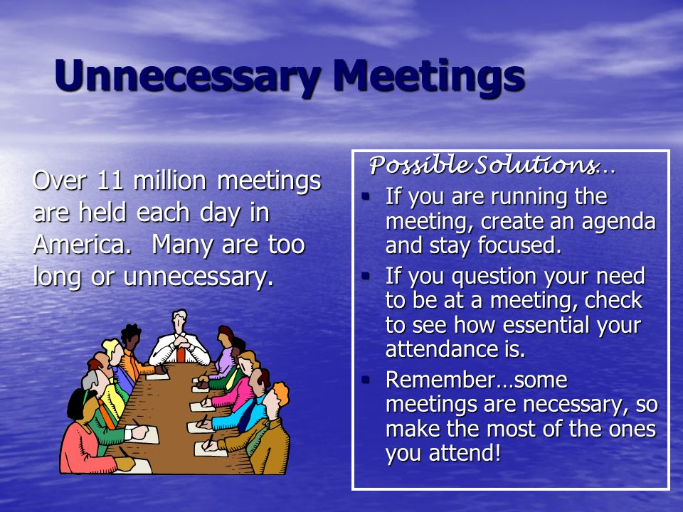 Unnecessary Meetings Possible Solutions… If you are running the meeting, create an agenda and stay focused.