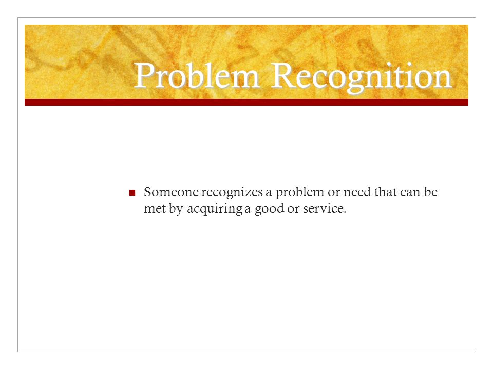 Problem Recognition Someone recognizes a problem or need that can be met by acquiring a good or service.