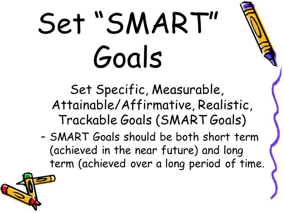 Set SMART Goals Set Specific, Measurable, Attainable/Affirmative, Realistic, Trackable Goals (SMART Goals)