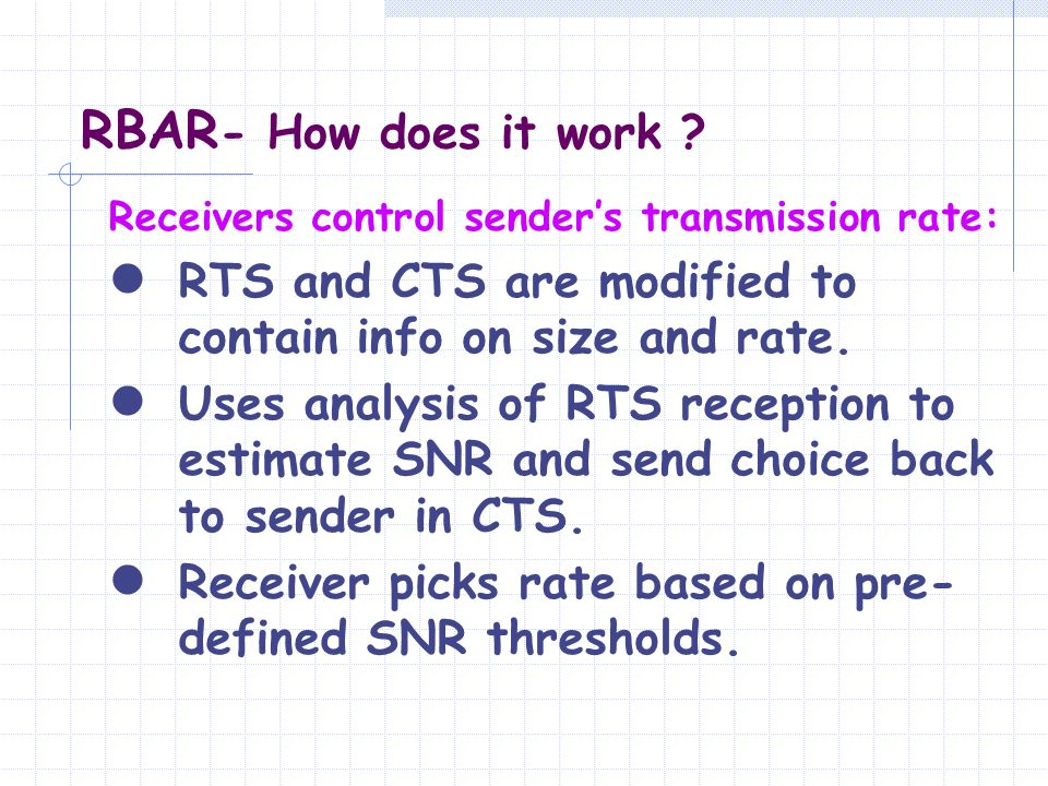 RBAR- How does it work Receivers control sender's transmission rate: RTS and CTS are modified to contain info on size and rate.