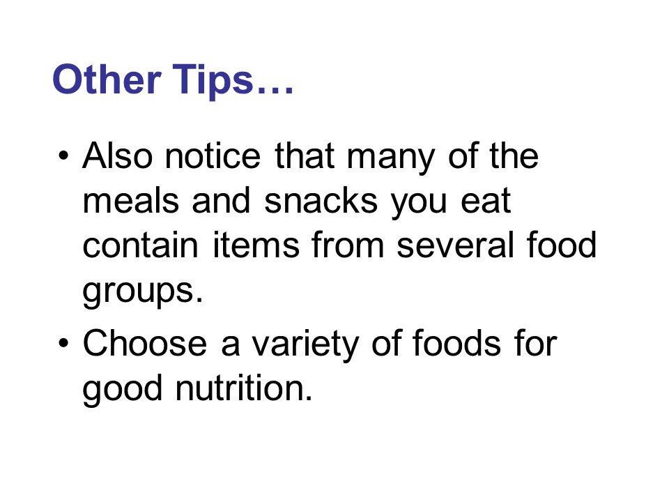 Other Tips… Also notice that many of the meals and snacks you eat contain items from several food groups.