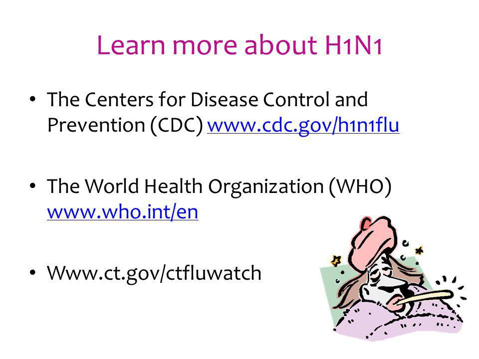 Learn more about H1N1 The Centers for Disease Control and Prevention (CDC) www.cdc.gov/h1n1flu. The World Health Organization (WHO) www.who.int/en.