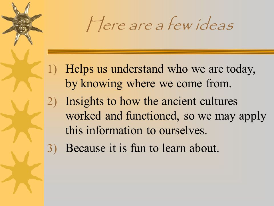 Here are a few ideas Helps us understand who we are today, by knowing where we come from.