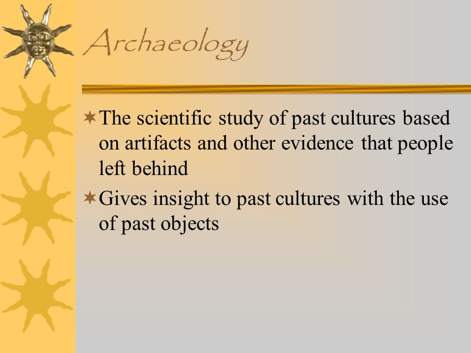 Archaeology The scientific study of past cultures based on artifacts and other evidence that people left behind.