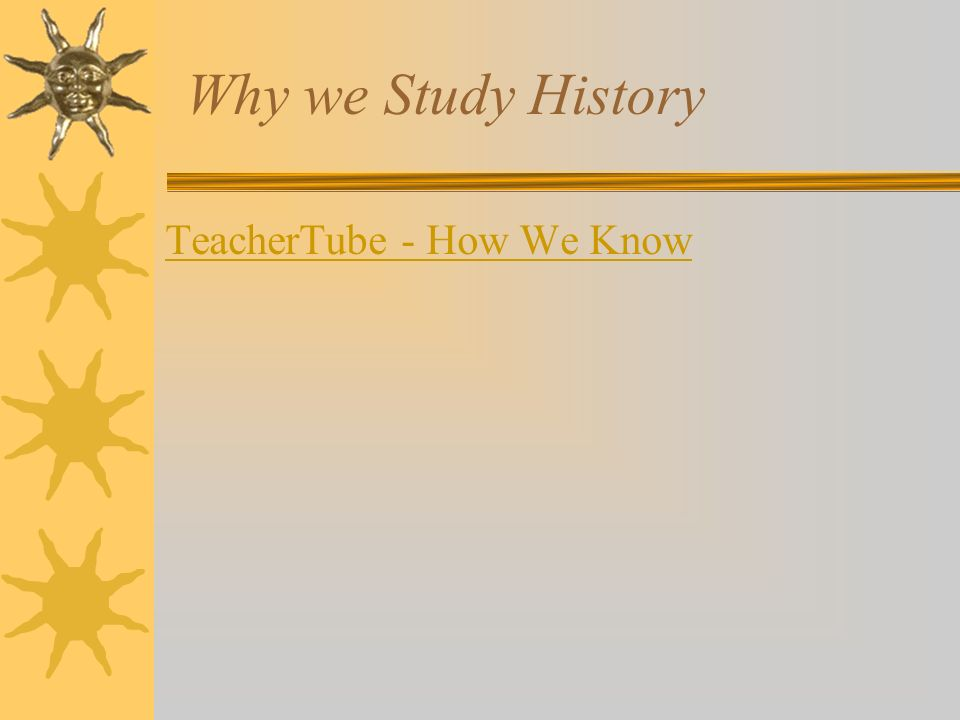 Why we Study History TeacherTube - How We Know