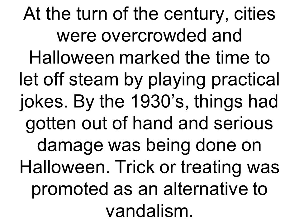 At the turn of the century, cities were overcrowded and Halloween marked the time to let off steam by playing practical jokes.