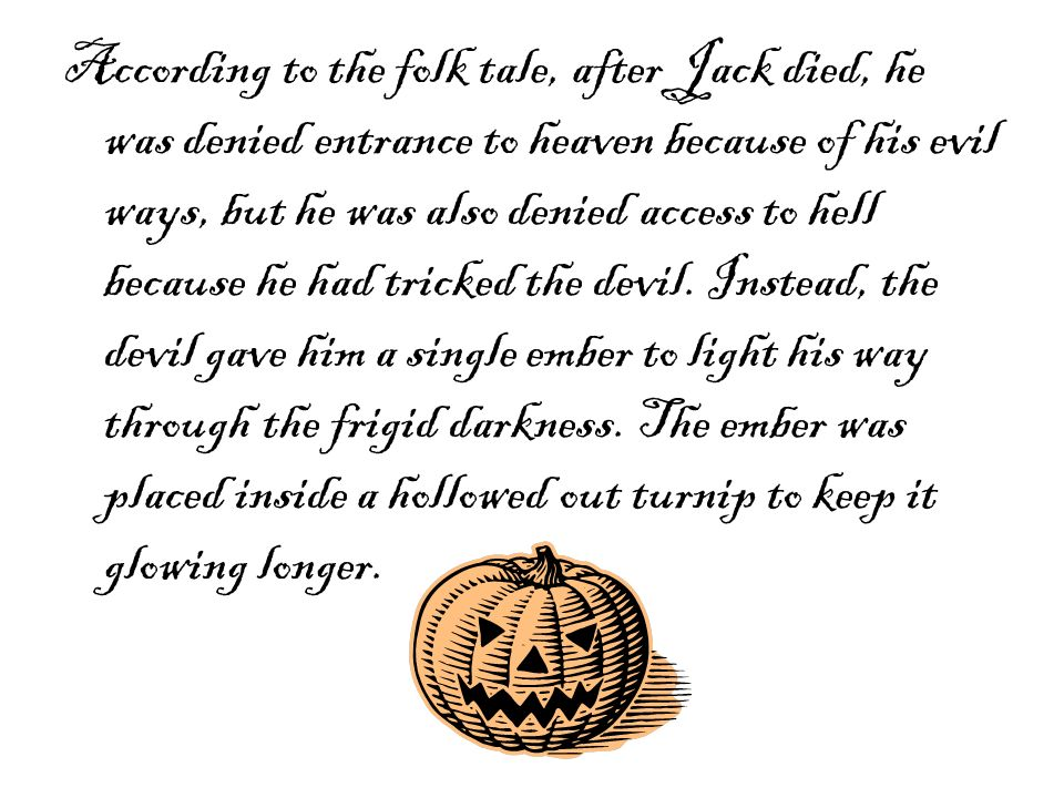 According to the folk tale, after Jack died, he was denied entrance to heaven because of his evil ways, but he was also denied access to hell because he had tricked the devil.