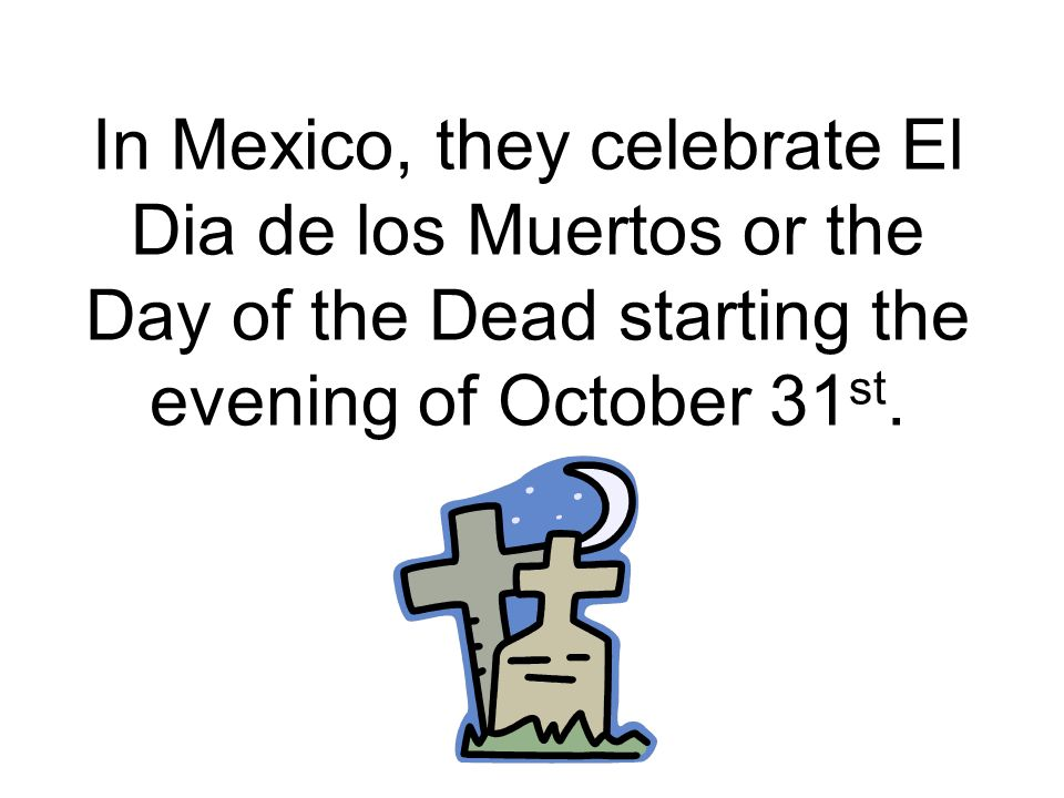 In Mexico, they celebrate El Dia de los Muertos or the Day of the Dead starting the evening of October 31st.