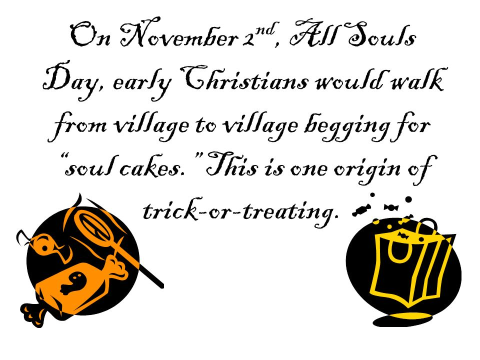 On November 2nd, All Souls Day, early Christians would walk from village to village begging for soul cakes. This is one origin of trick-or-treating.