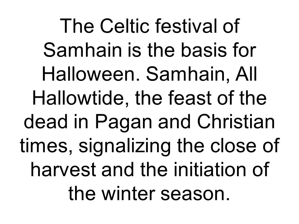 The Celtic festival of Samhain is the basis for Halloween