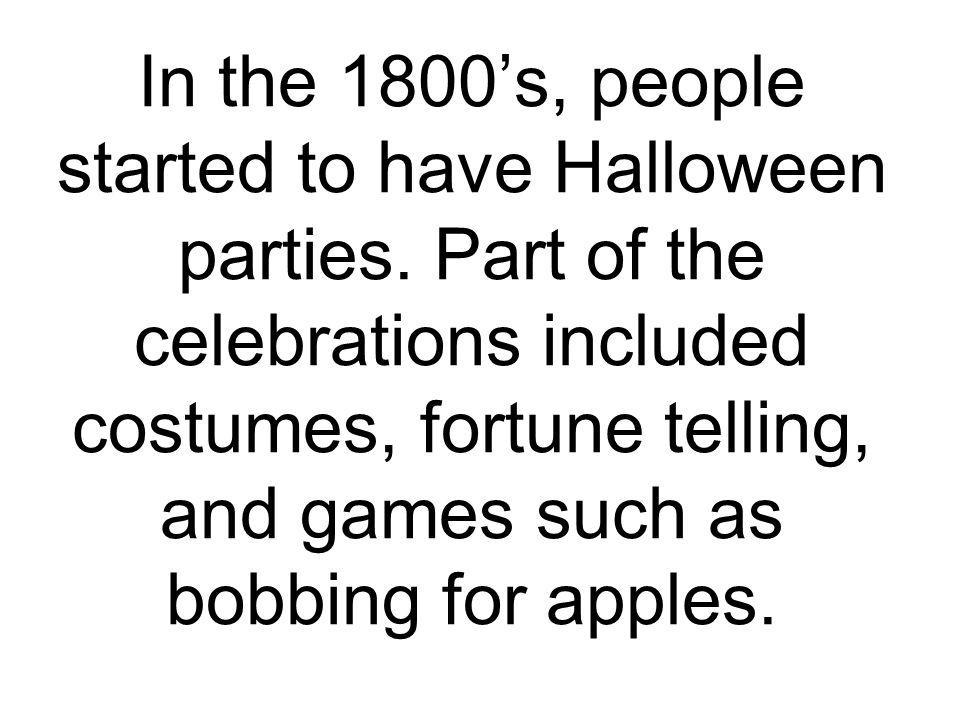 In the 1800's, people started to have Halloween parties