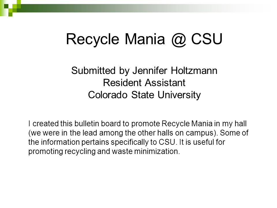 Recycle Mania @ CSU Submitted by Jennifer Holtzmann Resident Assistant Colorado State University