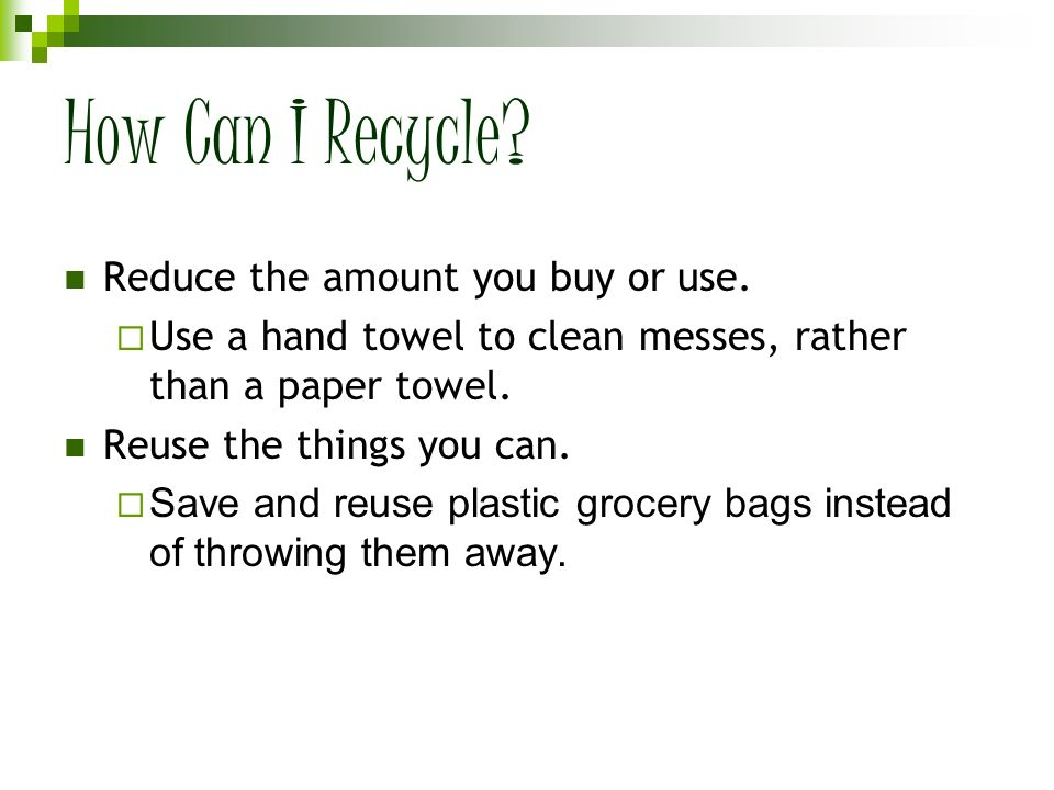 How Can I Recycle Reduce the amount you buy or use.