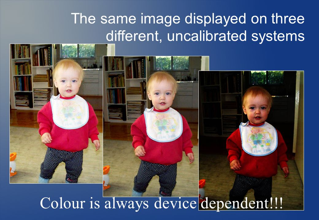 Colour is always device dependent!!!