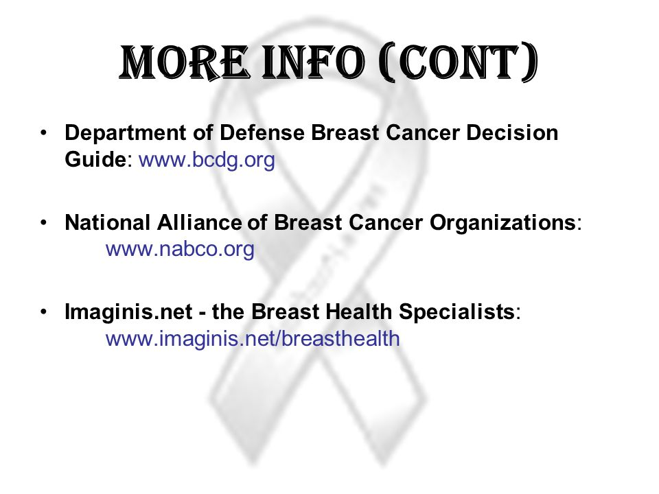 More Info (Cont) Department of Defense Breast Cancer Decision Guide: www.bcdg.org. National Alliance of Breast Cancer Organizations: www.nabco.org.