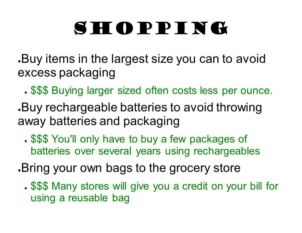Shopping Buy items in the largest size you can to avoid excess packaging. $$$ Buying larger sized often costs less per ounce.
