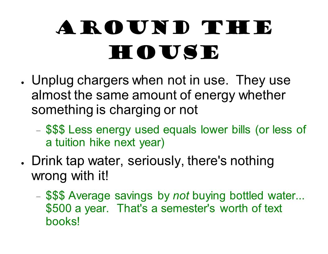 Around the House Unplug chargers when not in use. They use almost the same amount of energy whether something is charging or not.