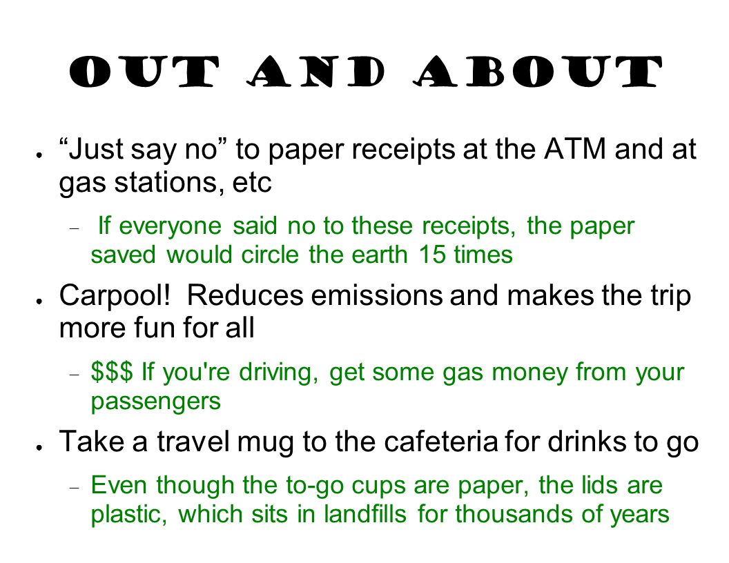 Out and About Just say no to paper receipts at the ATM and at gas stations, etc.