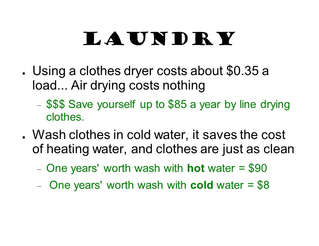 Laundry Using a clothes dryer costs about $0.35 a load... Air drying costs nothing. $$$ Save yourself up to $85 a year by line drying clothes.