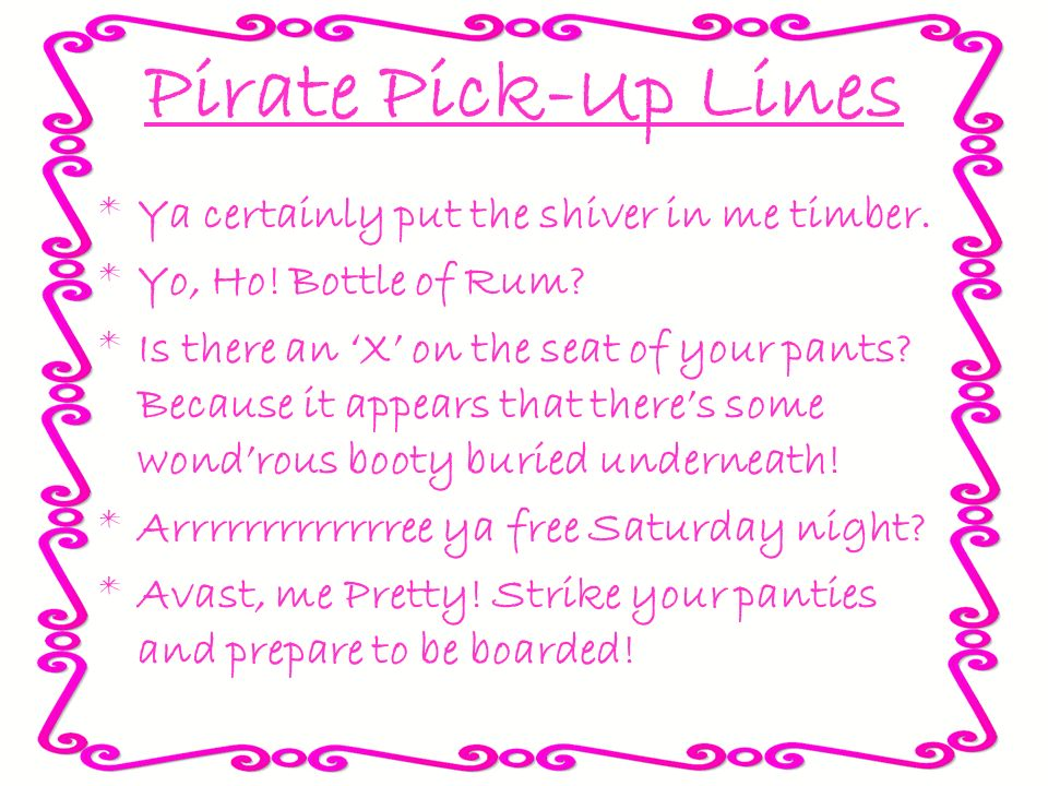Pirate Pick-Up Lines Ya certainly put the shiver in me timber.
