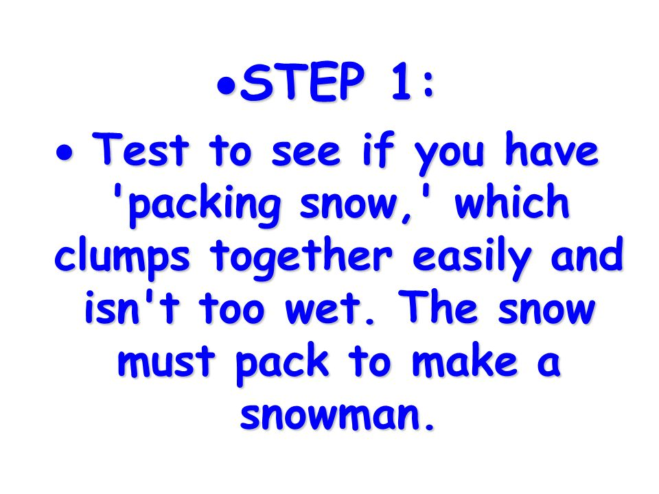 STEP 1: Test to see if you have packing snow, which clumps together easily and isn t too wet.