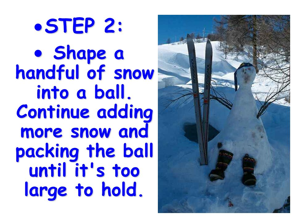 STEP 2: Shape a handful of snow into a ball.